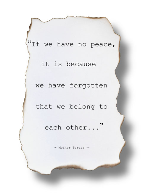"""If we have no peace, it is because we have forgotten that we belong to each other."" ~ Mother Teresa"