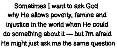 Sometimes I want to ask God why he allows poverty, famine and injustice in the world when he could do something about it — but I'm afraid he might just ask me the same question