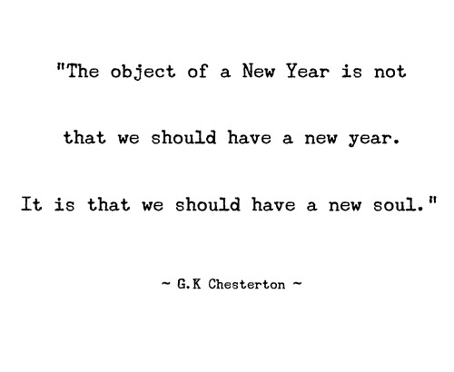 """The object of a New Year is not that we should have a new year. It is that we should have a new soul."" ~ G.K. Chesterton"