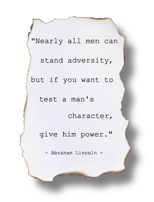 """Nearly all men can stand adversity, but if you want to test a man's character, give him power."" ~  Abraham Lincoln"