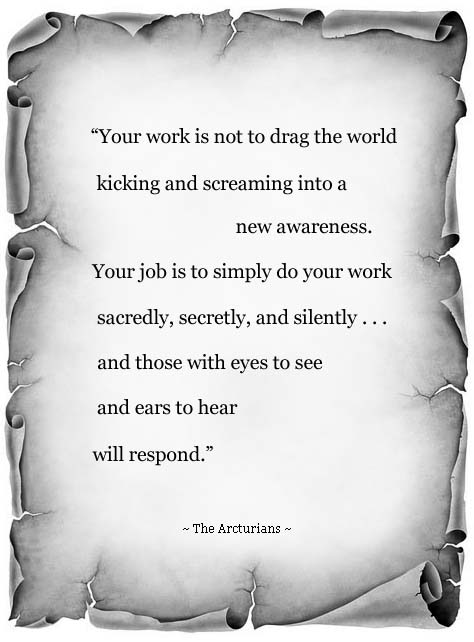 """Your work is not to drag the world kicking and screaming into a new awareness. Your job is to simply do your work ... Sacredly, Secretly, and Silently and those with eyes to see and ears to   hear will respond."" ~ The Arcturians"