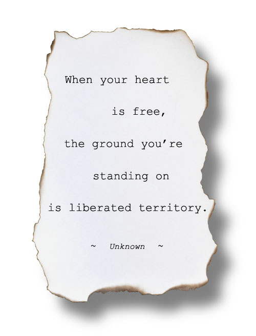 "Image: ""When your heart is free, the ground you're standing on is liberated territory."" ~ Unknown"