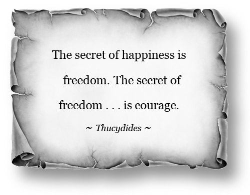 "Image: ""The secret of happiness is Freedom. The secret of Freedom ... is courage"" ~ Thucydides (500 BC)"