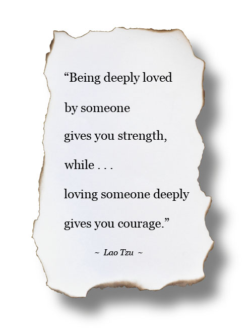 "Image: ""Being deeply loved by someone gives you strength, while loving someone deeply gives you courage.""  ~ Lao Tzu"