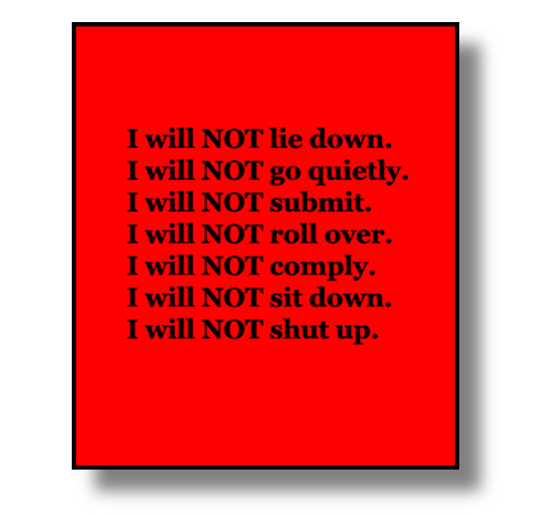 "Image: ""I will NOT lie down. I will NOT go quietly. I will NOT submit. I will NOT roll over. I will NOT comply. I will NOT sit down. I will NOT shut up."""