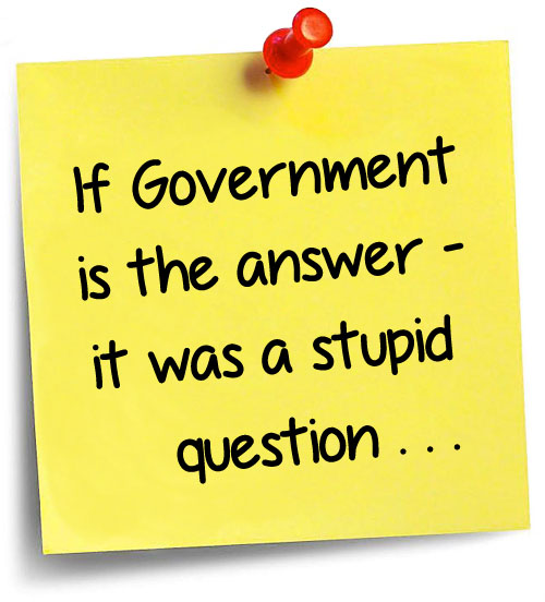"Image: ""If Government is the answer — it was a stupid question."""